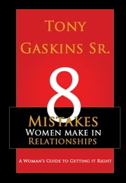 Eight Mistakes Women Make in Relationships - A Woman's Guide to Getting it Right ebook by Tony A Gaskins Sr