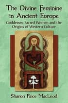 The Divine Feminine in Ancient Europe ebook by Sharon Paice MacLeod