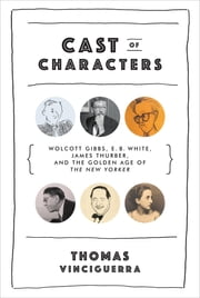 Cast of Characters: Wolcott Gibbs, E. B. White, James Thurber, and the Golden Age of The New Yorker ebook by Thomas Vinciguerra