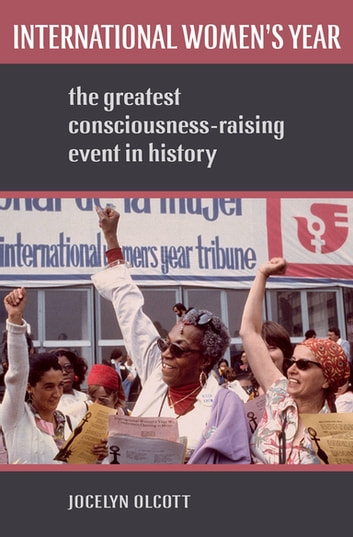 International Women's Year - The Greatest Consciousness-Raising Event in History ebook by Jocelyn Olcott