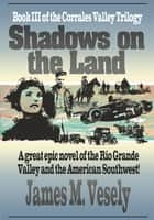 Shadows on the Land - A Novel of the Rio Grande Valley ebook by JAMES VESELY
