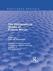 The Philosophical Works of Francis Bacon ebook by John M. Robertson