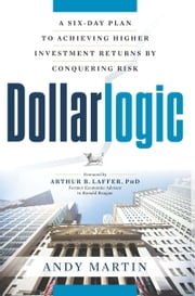 Dollarlogic - A Six-Day Plan to Achieving Higher Investment Returns by Conquering Risk ebook by Andy Martin,Arthur B. Laffer