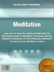 Meditation - Learn How To Quiet Your Mind and Relax With This Best-Selling Guide On Meditation Techniques, Morning Meditation, Meditation On First Philosophy, Meditation To Heal Your Life, Meditation Cushion ebook by John S. Rockwell