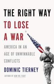 The Right Way to Lose a War - America in an Age of Unwinnable Conflicts ebook by Dominic Tierney