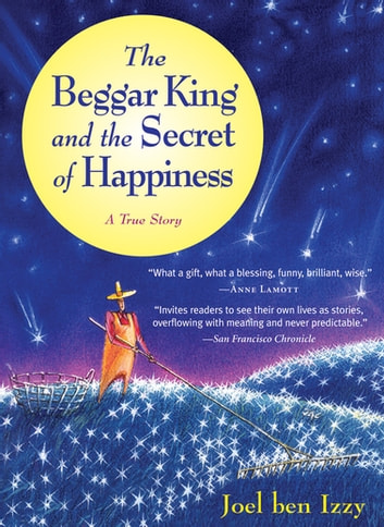 The Beggar King and the Secret of Happiness - A True Story 電子書 by Joel ben Izzy