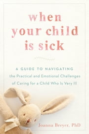 When Your Child Is Sick - A Guide to Navigating the Practical and Emotional Challenges of Caring for aChild Who Is Very Ill ebook by Joanna Breyer