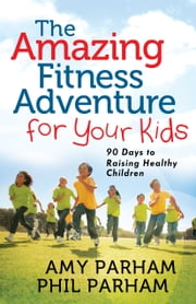 The Amazing Fitness Adventure for Your Kids - 90 Days to Raising Healthy Children ebook by Phil Parham,Amy Parham