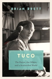 Tuco - The Parrot, the Others, and a Scattershot World ebook by Brian Brett