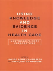 Using Knowledge and Evidence in Health Care - Multidisciplinary Perspectives ebook by François Champagne,Louise Lemieux-Charles