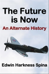 The Future is Now: An Alternate History ebook by Edwin Harkness Spina