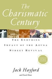 The Charismatic Century - The Enduring Impact of the Azusa Street Revival ebook by Jack W. Hayford,S. David Moore