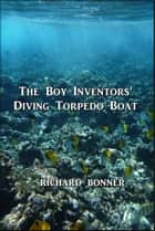 The Boy Inventors' Diving Torpedo Boat ebook by Richard Bonner