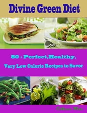 Divine Green Diet : 80 + Perfect, Healthy, Very Low Calorie Recipes to Savor ebook by Colleen Wise