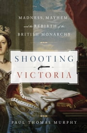 Shooting Victoria: Madness, Mayhem, and the Rebirth of the British Monarchy - Madness, Mayhem, and the Rebirth of the British Monarchy ebook by Paul Thomas Murphy