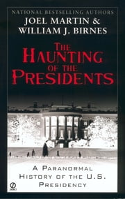 The Haunting of the Presidents - A Paranormal History of the U.S. Presidency ebook by Joel Martin,William J. Birnes