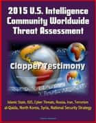 2015 U.S. Intelligence Community Worldwide Threat Assessment: Clapper Testimony: Islamic State, ISIS, Cyber Threats, Russia, Iran, Terrorism, al-Qaida, North Korea, Syria, National Security Strategy ebook by Progressive Management