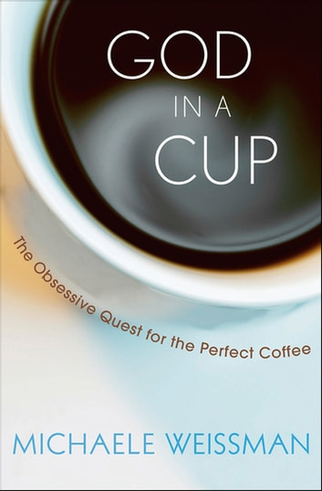 God in a Cup - The Obsessive Quest for the Perfect Coffee ebook by Michaele Weissman