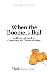 When the Boomers Bail: A Community Economic Survival Guide ebook by Lautman, Mark
