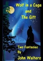 Wolf in a Cage and The Gift: Two Fantasies ebook by John Walters