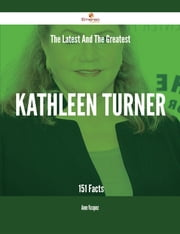 The Latest And The Greatest Kathleen Turner - 151 Facts ebook by Anne Vasquez