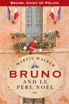 Bruno And Le Pere Noel - A Bruno, Chief of Police, Christmas Story ebook by Martin Walker