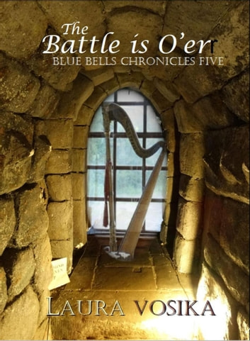 The Battle is O'er - The Blue Bells Chronicles, #5 ebook by Laura Vosika