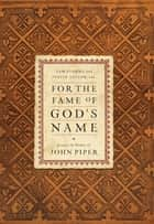 For the Fame of God's Name: Essays in Honor of John Piper ebook by Sam Storms,Justin Taylor,Randy Alcorn,Gregory K. Beale,D. A. Carson,Mark Dever,Wayne Grudem,John MacArthur,C. J. Mahaney,R. Albert Mohler Jr.,David Powlison,Thomas R. Schreiner,Bruce A. Ware,Thabiti M. Anyabwile,Jon Bloom,Sinclair B. Ferguson,Scott J. Hafemann,James M. , Jr. Hamilton,David Livingston,David Mathis,David Michael,William D. Mounce,Stephen J. Nichols,Raymond C. Ortlund Jr.,Tom Steller,Mark Talbot,Donald J.  Westblade