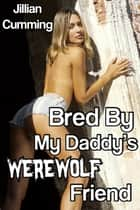 Bred by My Daddy's Werewolf Friend ebook by Jillian Cumming
