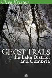 Ghost Trails of the Lake District and Cumbria ebook by Clive Kristen