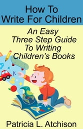 How To Write For Children An Easy Three Step Guide To Writing Children's Books ebook by Patricia L. Atchison