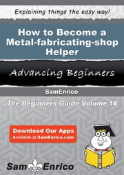 How to Become a Metal-fabricating-shop Helper - How to Become a Metal-fabricating-shop Helper ebook by Jere Hutcheson