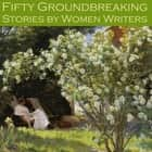 Fifty Groundbreaking Stories by Women Writers audiobook by May Sinclair, Edith Wharton, Stella Benson
