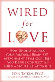 Wired for Love - How Understanding Your Partner's Brain and Attachment Style Can Help You Defuse Conflict and Build a ebook by Stan Tatkin, PsyD, MFT,Harville Hendrix, PhD