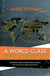 A World-Class Education - Learning from International Models of Excellence and Innovation ebook by Vivien Stewart