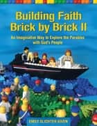 Building Faith Brick by Brick II - An Imaginative Way to Explore the Parables with God's People ebook by Emily Slichter Given