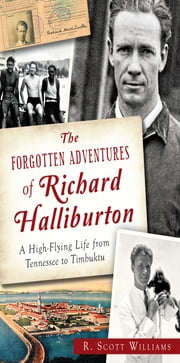 The Forgotten Adventures of Richard Halliburton - A High-Flying Life from Tennessee to Timbuktu ebook by R. Scott Williams