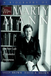 A Biography of Mrs Marty Mann - The First Lady of Alcoholics Anonymous ebook by Sally Brown,David R. Brown