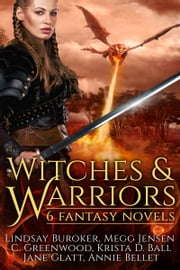Witches and Warriors - 6 Fantasy Novels ebook by Annie Bellet,Lindsay Buroker,C. Greenwood,Megg Jensen,Krista D. Ball,Jane Glatt