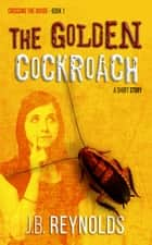 The Golden Cockroach - Crossing The Divide Short Story Series, #1 ebook by J.B. Reynolds