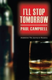 I'll Stop Tomorrow: Alcoholism: The Journey to Recovery ebook by Paul Campbell