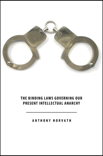 The Binding Laws Governing our Present Intellectual Anarchy ebook by Anthony Horvath