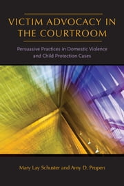 Victim Advocacy in the Courtroom - Persuasive Practices in Domestic Violence and Child Protection Cases ebook by Mary Lay Schuster,Amy D. Propen