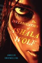 The Interrogation of Ashala Wolf: The Tribe, Book One ebook by Ambelin Kwaymullina