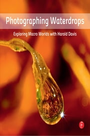 Photographing Waterdrops - Exploring Macro Worlds with Harold Davis ebook by Harold Davis