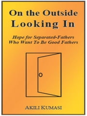 On the Outside Looking In: Hope for Separated Fathers Who Want to Be Good Fathers ebook by Kumasi, Akili, T.