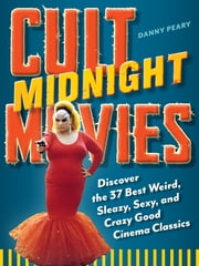 Cult Midnight Movies - Discover the 37 Best Weird, Sleazy, Sexy, and Crazy Good Cinema Classics ebook by Danny Peary