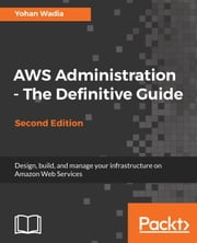 AWS Administration - The Definitive Guide - Design, build, and manage your infrastructure on Amazon Web Services, 2nd Edition ebook by Yohan Wadia