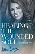Healing the Wounded Soul - Break Free From the Pain of the Past and Live Again ebook by Katie Souza