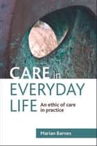 Care in everyday life - An ethic of care in practice ebook by Marian Barnes